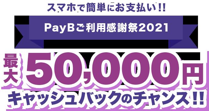 スマホで簡単にお支払い!!PayBご利用感謝祭2021 最大50,000円キャッシュバックのチャンス