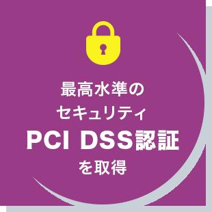 最高水準のセキュリティ PCI DSS認証を取得